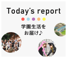Today's report 学園生活をお届け♪